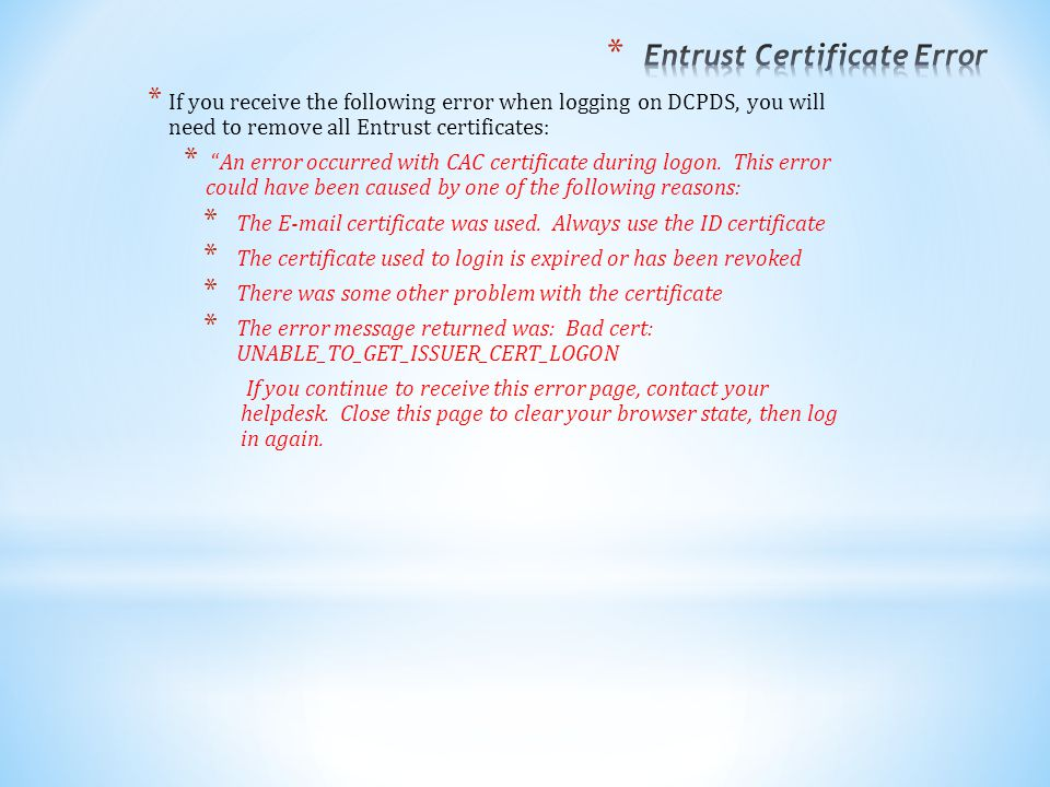 * If you receive the following error when logging on DCPDS, you will need to remove all Entrust certificates: * An error occurred with CAC certificate during logon.