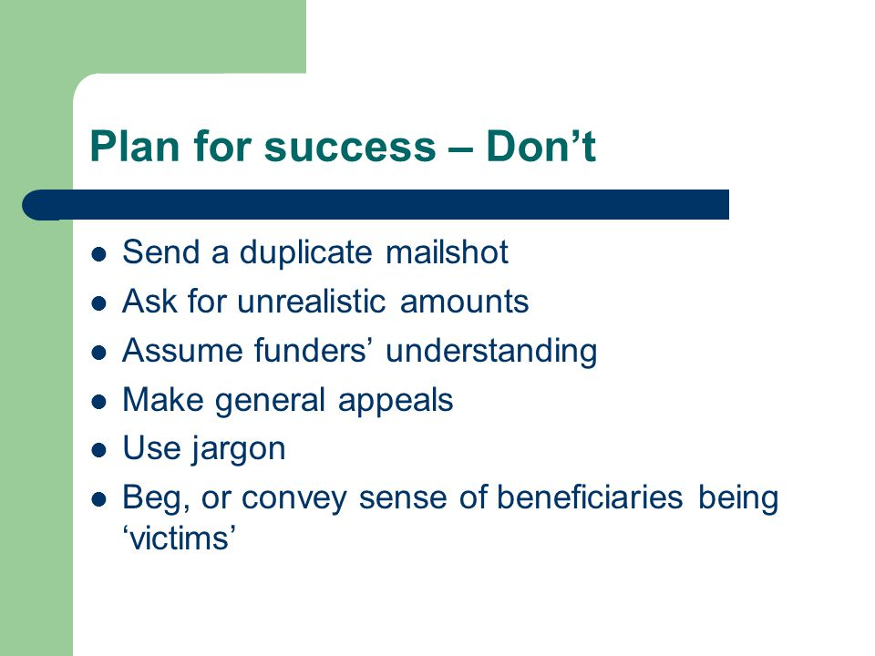 Plan for success – Don't Send a duplicate mailshot Ask for unrealistic amounts Assume funders' understanding Make general appeals Use jargon Beg, or convey sense of beneficiaries being 'victims'