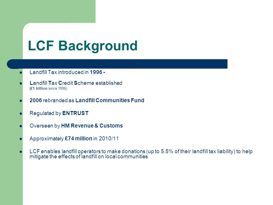 LCF Background Landfill Tax introduced in 1996 - Landfill Tax Credit Scheme established (£1 billion since 1996) 2006 rebranded as Landfill Communities Fund Regulated by ENTRUST Overseen by HM Revenue & Customs Approximately £74 million in 2010/11 LCF enables landfill operators to make donations (up to 5.5% of their landfill tax liability) to help mitigate the effects of landfill on local communities