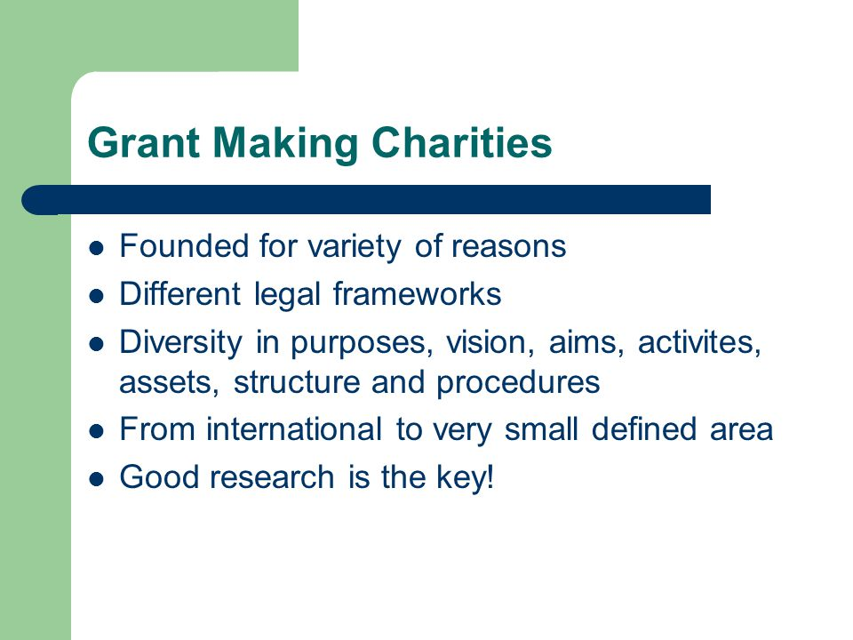 Grant Making Charities Founded for variety of reasons Different legal frameworks Diversity in purposes, vision, aims, activites, assets, structure and procedures From international to very small defined area Good research is the key!