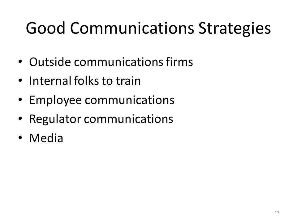 Good Communications Strategies Outside communications firms Internal folks to train Employee communications Regulator communications Media 17
