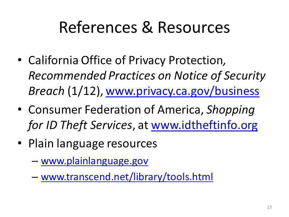 References & Resources California Office of Privacy Protection, Recommended Practices on Notice of Security Breach (1/12), www.privacy.ca.gov/businesswww.privacy.ca.gov/business Consumer Federation of America, Shopping for ID Theft Services, at www.idtheftinfo.orgwww.idtheftinfo.org Plain language resources – www.plainlanguage.gov www.plainlanguage.gov – www.transcend.net/library/tools.html www.transcend.net/library/tools.html 23