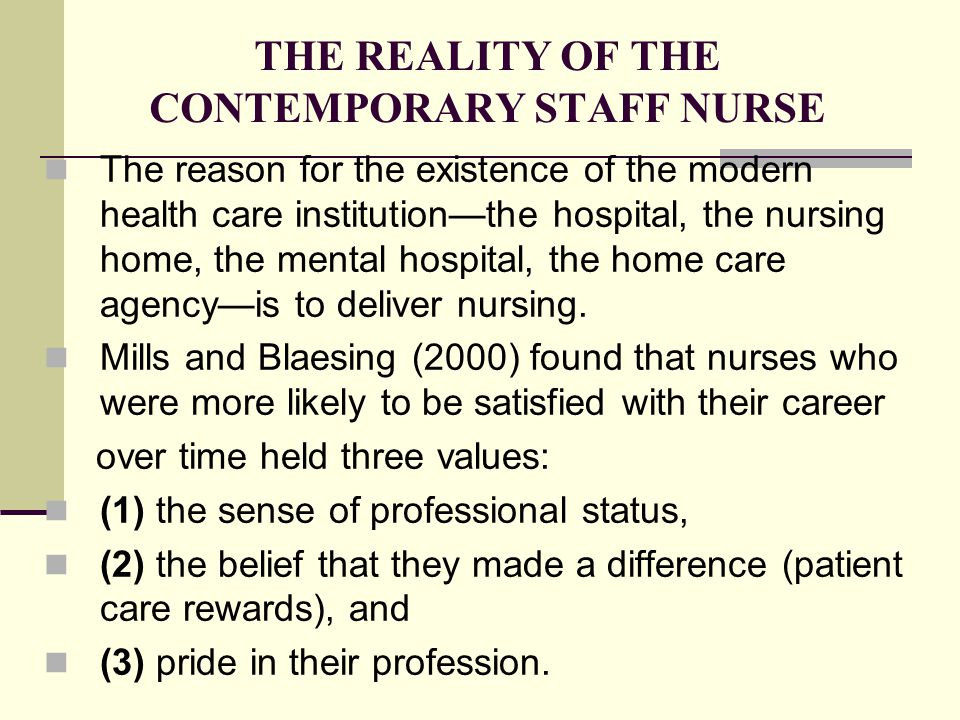 THE REALITY OF THE CONTEMPORARY STAFF NURSE The reason for the existence of the modern health care institution—the hospital, the nursing home, the mental hospital, the home care agency—is to deliver nursing.