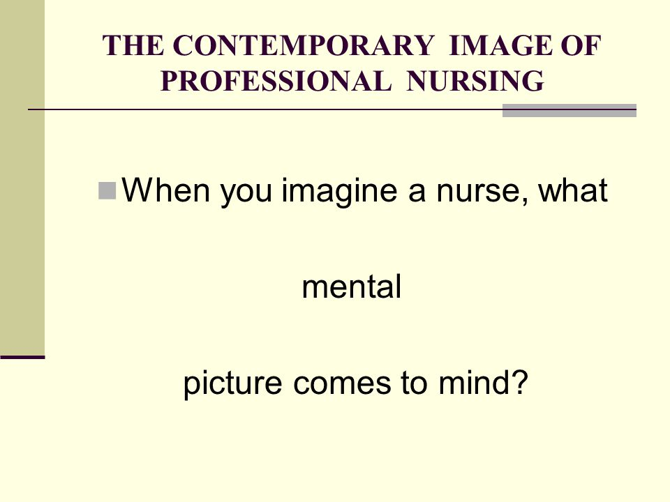 THE CONTEMPORARY IMAGE OF PROFESSIONAL NURSING When you imagine a nurse, what mental picture comes to mind?