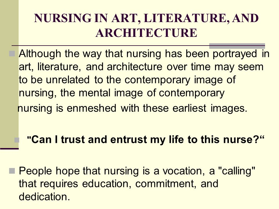 NURSING IN ART, LITERATURE, AND ARCHITECTURE Although the way that nursing has been portrayed in art, literature, and architecture over time may seem to be unrelated to the contemporary image of nursing, the mental image of contemporary nursing is enmeshed with these earliest images.