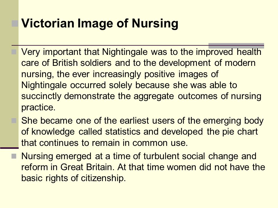 Victorian Image of Nursing Very important that Nightingale was to the improved health care of British soldiers and to the development of modern nursing, the ever increasingly positive images of Nightingale occurred solely because she was able to succinctly demonstrate the aggregate outcomes of nursing practice.