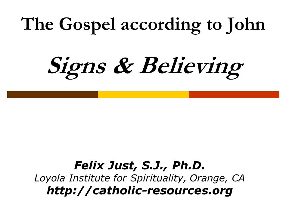 The Gospel according to John Signs & Believing Felix Just, S.J., Ph.D. Loyola Institute for Spirituality, Orange, CA http://catholic-resources.org