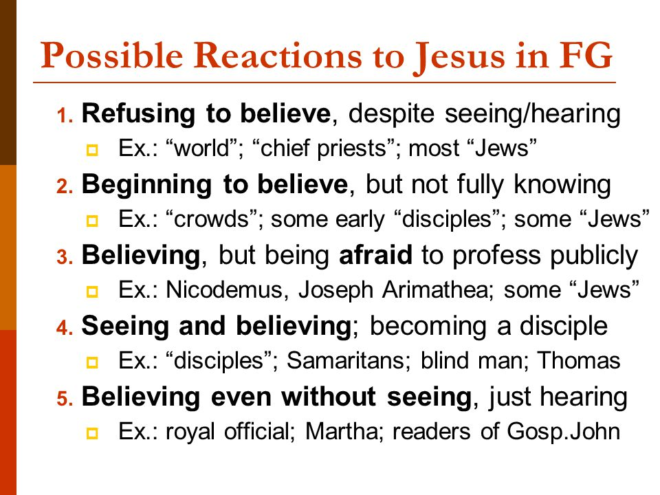 """Possible Reactions to Jesus in FG 1. Refusing to believe, despite seeing/hearing  Ex.: """"world""""; """"chief priests""""; most """"Jews"""" 2. Beginning to believe,"""