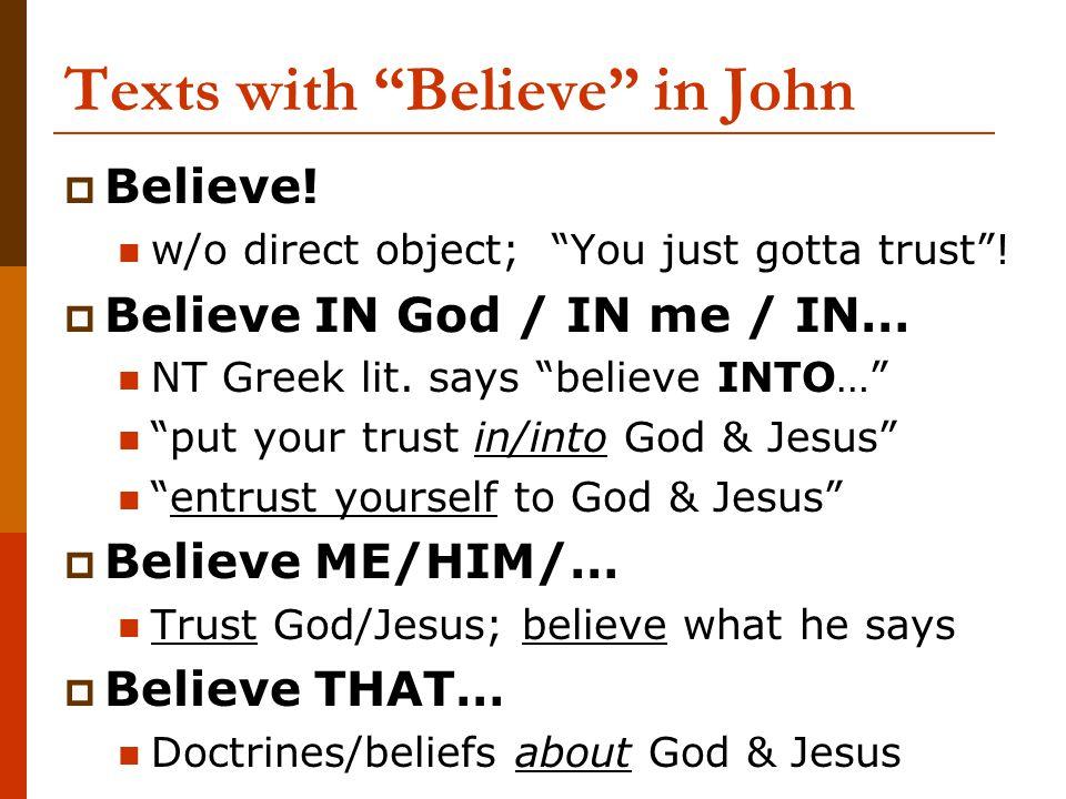 "Texts with ""Believe"" in John  Believe! w/o direct object; ""You just gotta trust""!  Believe IN God / IN me / IN… NT Greek lit. says ""believe INTO…"" """