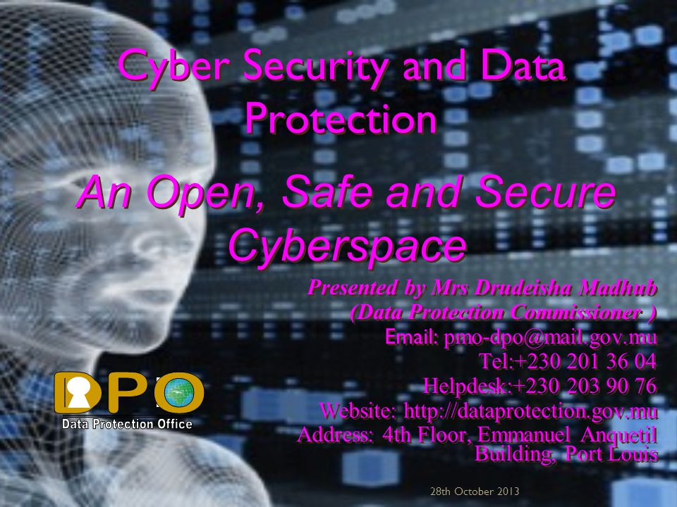 Cyber Security and Data Protection Presented by Mrs Drudeisha Madhub (Data Protection Commissioner ) Email: pmo-dpo@mail.gov.mu Tel:+230 201 36 04 Helpdesk:+230 203 90 76 Website: http://dataprotection.gov.mu Address: 4th Floor, Emmanuel Anquetil Building, Port Louis Presented by Mrs Drudeisha Madhub (Data Protection Commissioner ) Email: p mo-dpo@mail.gov.mu Tel:+230 201 36 04 Helpdesk:+230 203 90 76 Website: http://dataprotection.gov.mu Address: 4th Floor, Emmanuel Anquetil Building, Port Louis 28th October 2013 An Open, Safe and Secure Cyberspace