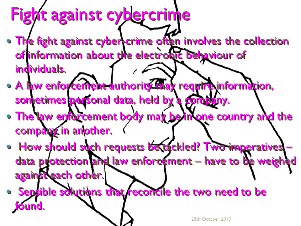 Fight against cybercrime Fight against cybercrime The fight against cyber-crime often involves the collection of information about the electronic behaviour of individuals.