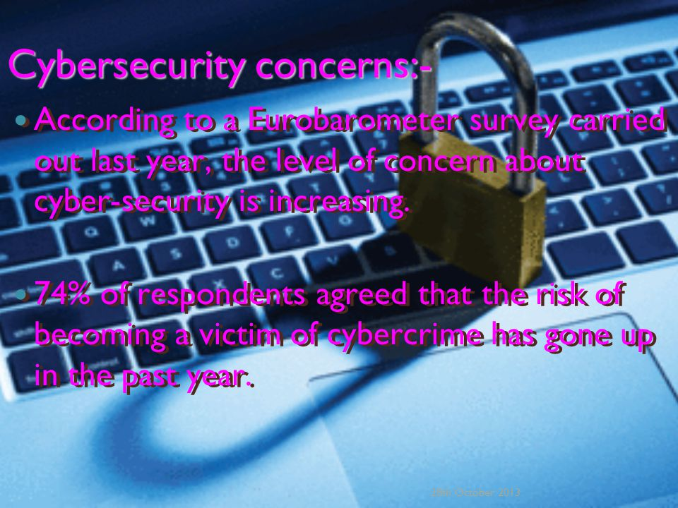 Cybersecurity concerns:- According to a Eurobarometer survey carried out last year, the level of concern about cyber-security is increasing.