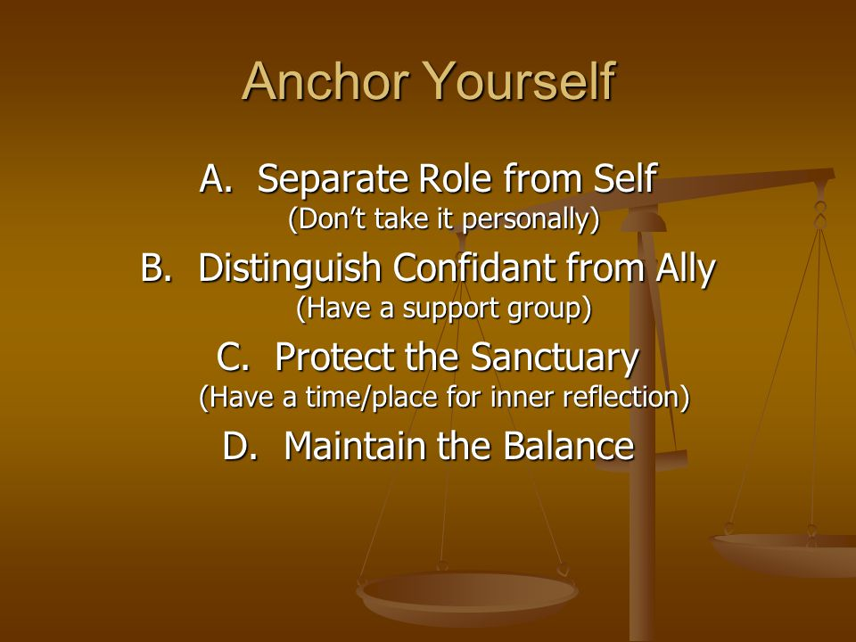 Anchor Yourself A. Separate Role from Self (Don't take it personally) B.