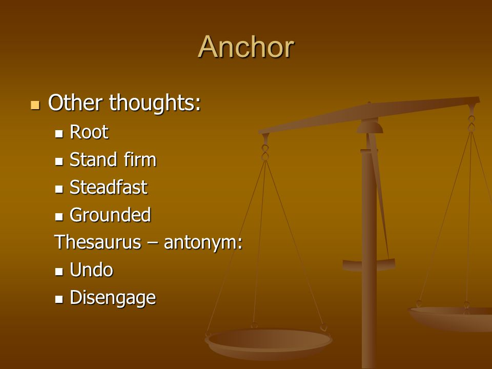 Anchor Other thoughts: Other thoughts: Root Root Stand firm Stand firm Steadfast Steadfast Grounded Grounded Thesaurus – antonym: Undo Undo Disengage Disengage