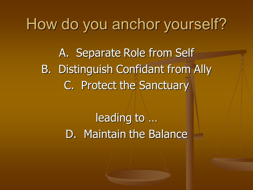 How do you anchor yourself. A. Separate Role from Self B.