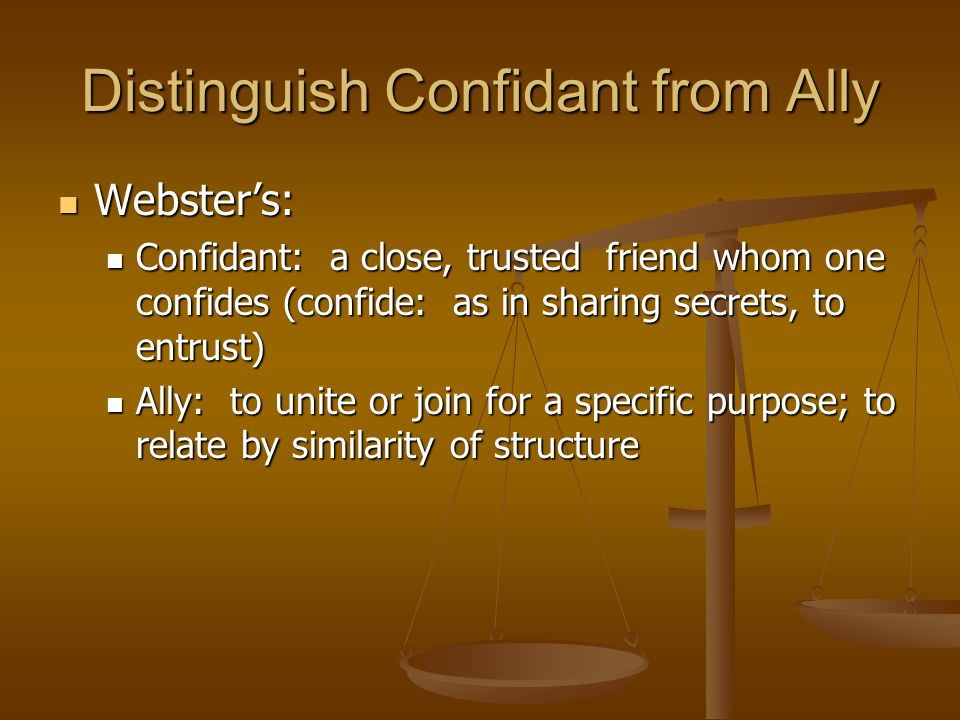 Distinguish Confidant from Ally Webster's: Webster's: Confidant: a close, trusted friend whom one confides (confide: as in sharing secrets, to entrust) Confidant: a close, trusted friend whom one confides (confide: as in sharing secrets, to entrust) Ally: to unite or join for a specific purpose; to relate by similarity of structure Ally: to unite or join for a specific purpose; to relate by similarity of structure