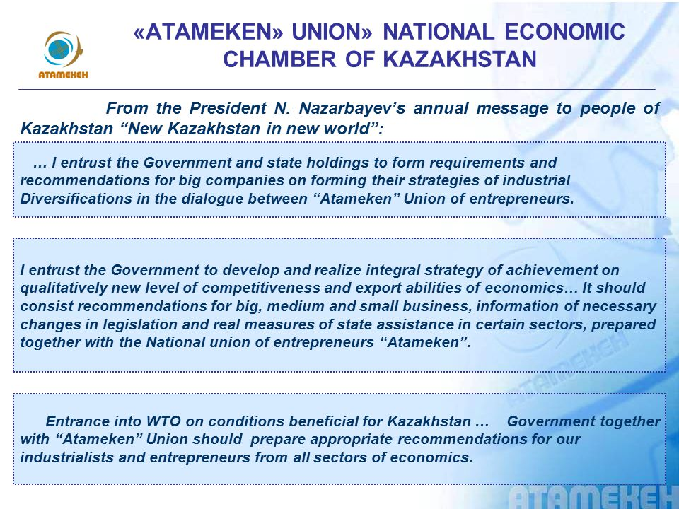 SECTORAL ASSOCIATION – MEMBERS OF «АTAMEKEN» UNION» NATIONAL ECONOMIC CHAMBER OF KAZAKHSTAN -Kazakhstan association of organizations of oil and gas and energy complex «KazЕnergy» -Republican association of mining and metallurgy enterprises of Kazakhstan -Association of the enterprises of the light industry of the Republic of Kazakhstan -Association of the enterprises of furniture and woodworking industry of the Republic of Kazakhstan -The union of the Machinists of Kazakhstan - Chamber of the Auditors of the Republic of Kazakhstan - Chamber of Commerce and Industry of the Republic of Kazakhstan -The Union of the producers of food and processing industry of Kazakhstan