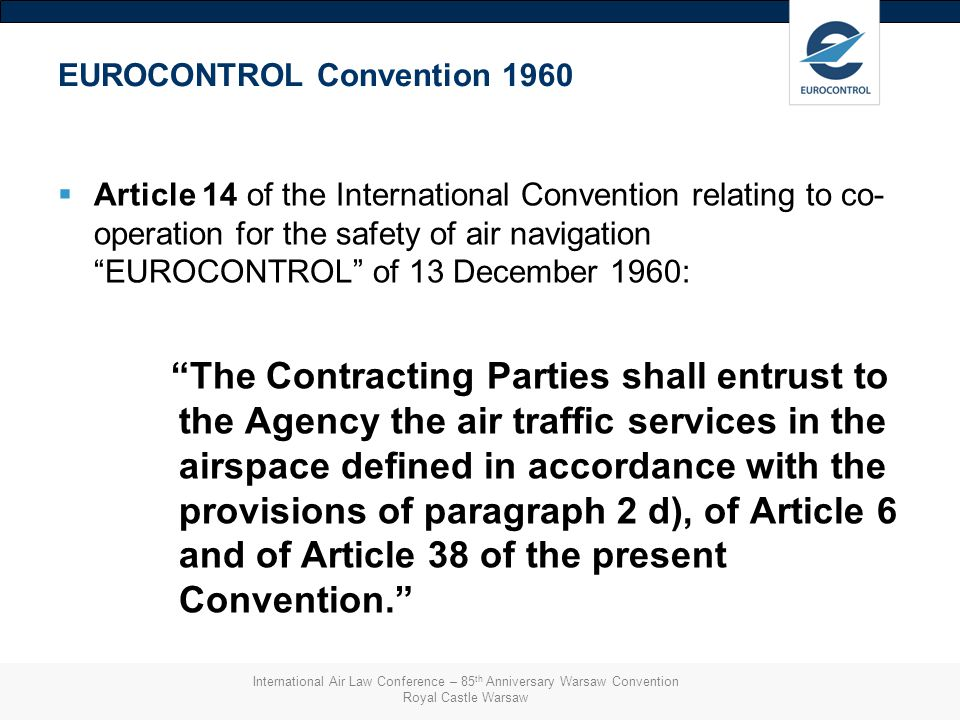 EUROCONTROL Convention 1960  Article 14 of the International Convention relating to co- operation for the safety of air navigation EUROCONTROL of 13 December 1960: The Contracting Parties shall entrust to the Agency the air traffic services in the airspace defined in accordance with the provisions of paragraph 2 d), of Article 6 and of Article 38 of the present Convention. International Air Law Conference – 85 th Anniversary Warsaw Convention Royal Castle Warsaw