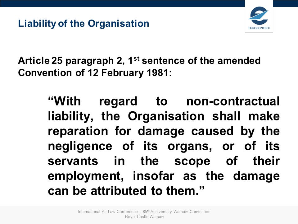 Liability of the Organisation Article 25 paragraph 2, 1 st sentence of the amended Convention of 12 February 1981: With regard to non-contractual liability, the Organisation shall make reparation for damage caused by the negligence of its organs, or of its servants in the scope of their employment, insofar as the damage can be attributed to them. International Air Law Conference – 85 th Anniversary Warsaw Convention Royal Castle Warsaw