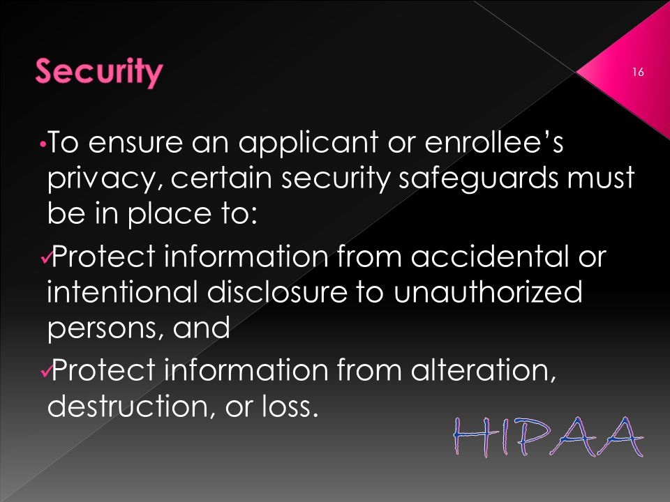 To ensure an applicant or enrollee's privacy, certain security safeguards must be in place to: Protect information from accidental or intentional disclosure to unauthorized persons, and Protect information from alteration, destruction, or loss.