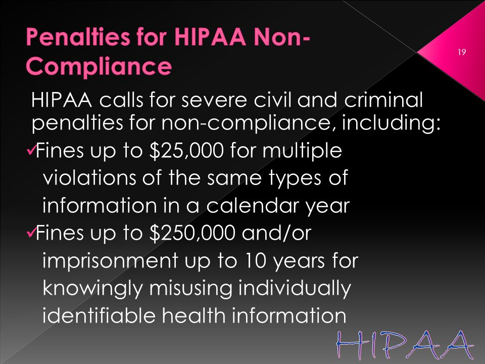 HIPAA calls for severe civil and criminal penalties for non-compliance, including: Fines up to $25,000 for multiple violations of the same types of information in a calendar year Fines up to $250,000 and/or imprisonment up to 10 years for knowingly misusing individually identifiable health information 19