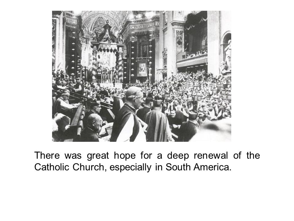 There was great hope for a deep renewal of the Catholic Church, especially in South America.