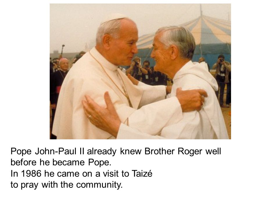 Pope John-Paul II already knew Brother Roger well before he became Pope. In 1986 he came on a visit to Taizé to pray with the community.