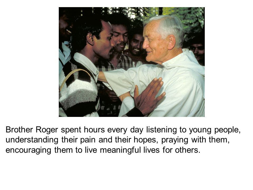 Brother Roger spent hours every day listening to young people, understanding their pain and their hopes, praying with them, encouraging them to live m