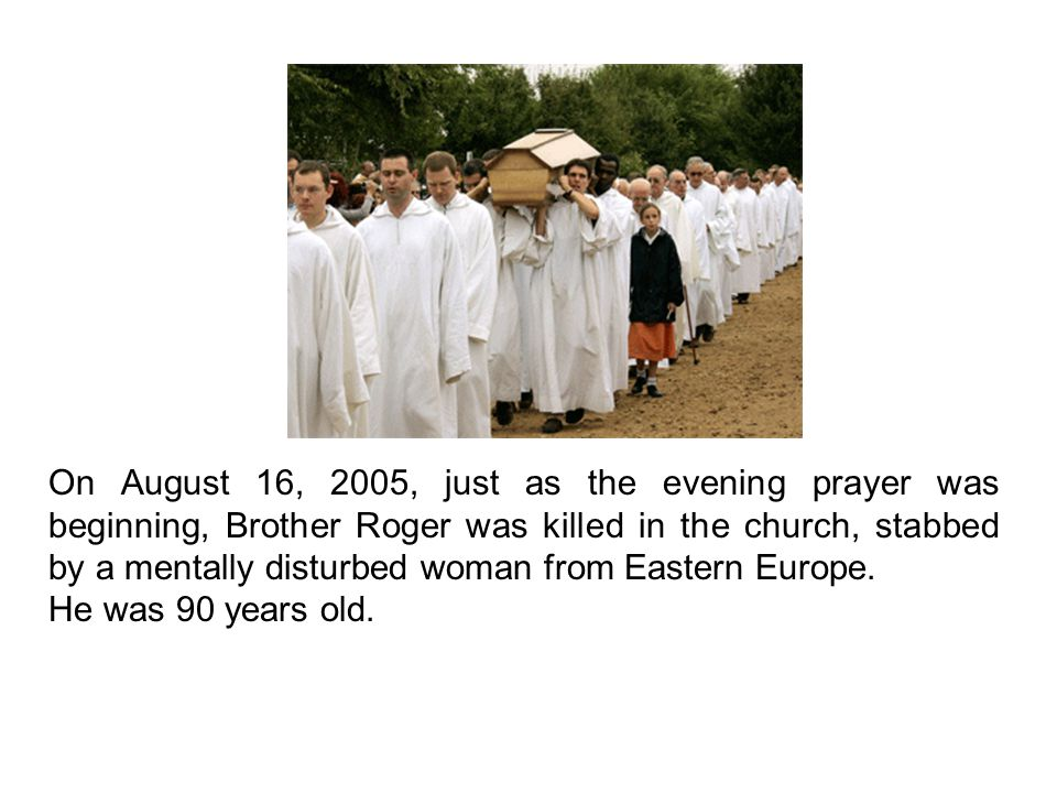 On August 16, 2005, just as the evening prayer was beginning, Brother Roger was killed in the church, stabbed by a mentally disturbed woman from Eastern Europe.