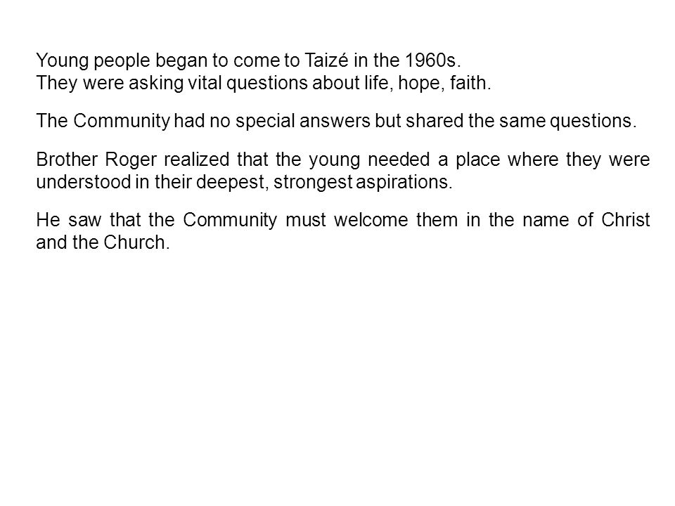 Young people began to come to Taizé in the 1960s. They were asking vital questions about life, hope, faith. The Community had no special answers but s