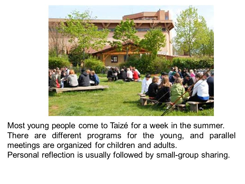 Most young people come to Taizé for a week in the summer. There are different programs for the young, and parallel meetings are organized for children
