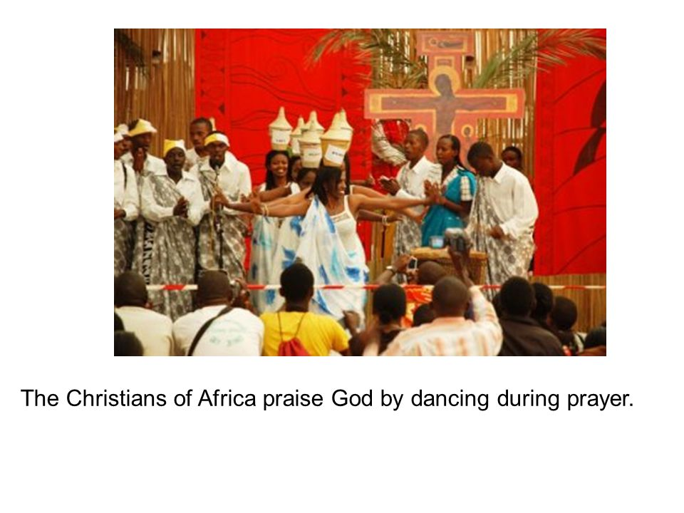 The Christians of Africa praise God by dancing during prayer.
