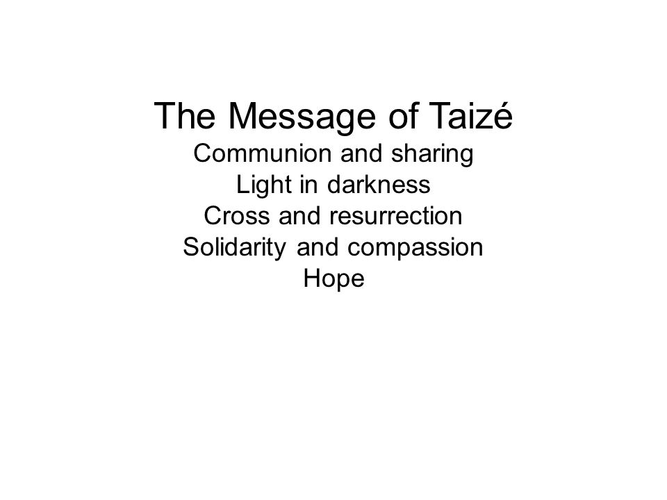 The Message of Taizé Communion and sharing Light in darkness Cross and resurrection Solidarity and compassion Hope