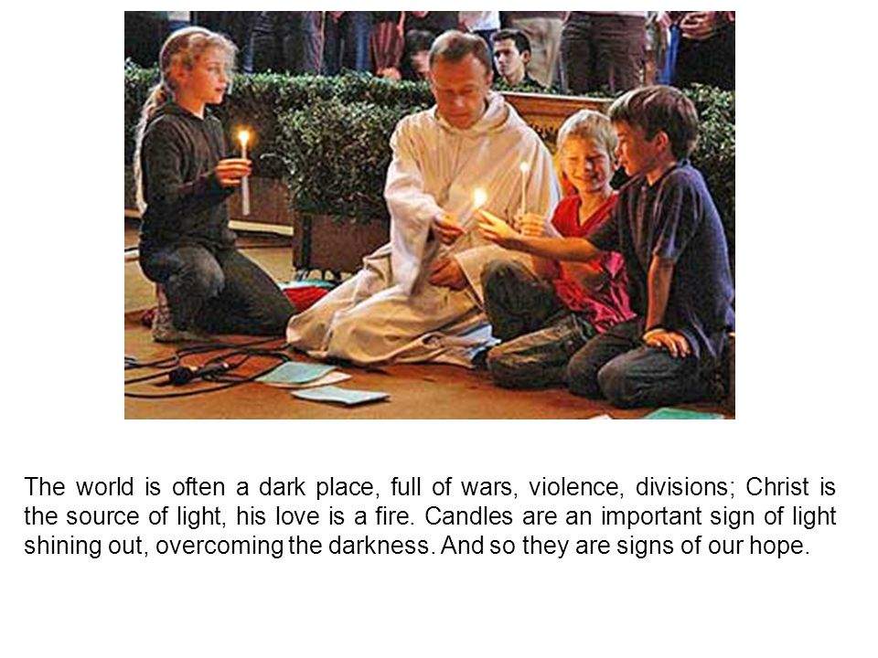 The world is often a dark place, full of wars, violence, divisions; Christ is the source of light, his love is a fire. Candles are an important sign o
