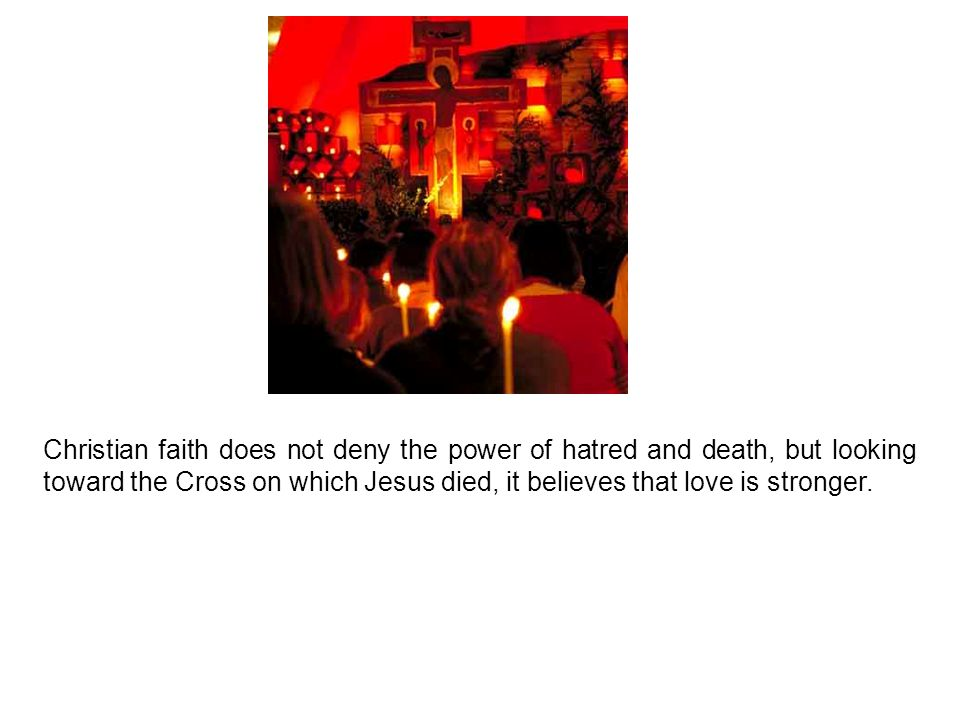 Christian faith does not deny the power of hatred and death, but looking toward the Cross on which Jesus died, it believes that love is stronger.