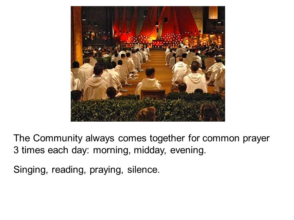 The Community always comes together for common prayer 3 times each day: morning, midday, evening.