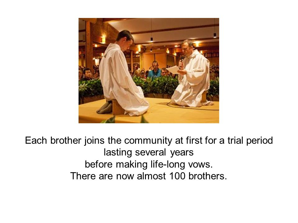 Each brother joins the community at first for a trial period lasting several years before making life-long vows.