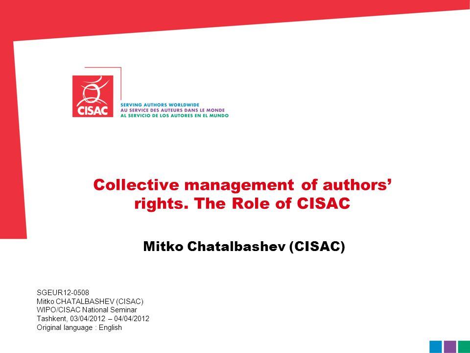 SGEUR12-0508 Mitko CHATALBASHEV (CISAC) WIPO/CISAC National Seminar Tashkent, 03/04/2012 – 04/04/2012 Original language : English Collective managemen