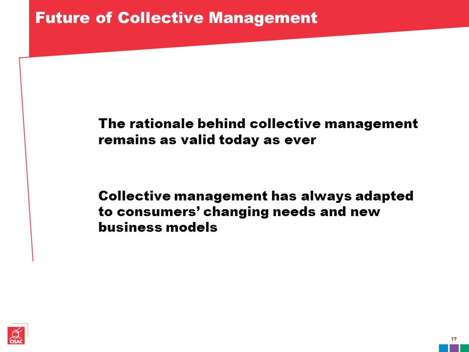 17 Future of Collective Management The rationale behind collective management remains as valid today as ever Collective management has always adapted