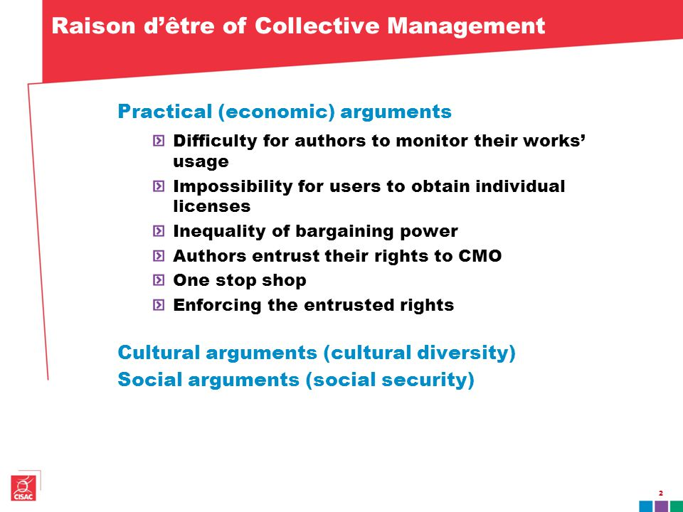 2 Raison d'être of Collective Management Practical (economic) arguments Difficulty for authors to monitor their works' usage Impossibility for users to obtain individual licenses Inequality of bargaining power Authors entrust their rights to CMO One stop shop Enforcing the entrusted rights Cultural arguments (cultural diversity) Social arguments (social security)