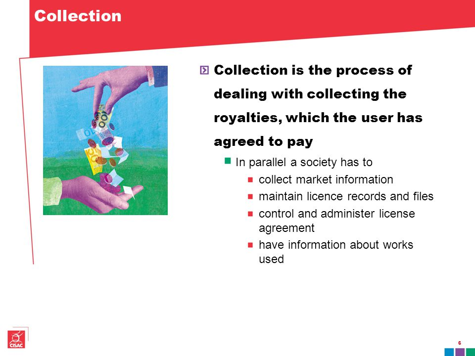 Collection Collection is the process of dealing with collecting the royalties, which the user has agreed to pay In parallel a society has to collect m