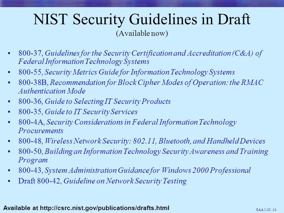 SAA 1-03 -14 NIST Security Guidelines in Draft (Available now) 800-37, Guidelines for the Security Certification and Accreditation (C&A) of Federal Information Technology Systems 800-55, Security Metrics Guide for Information Technology Systems 800-38B, Recommendation for Block Cipher Modes of Operation: the RMAC Authentication Mode 800-36, Guide to Selecting IT Security Products 800-35, Guide to IT Security Services 800-4A, Security Considerations in Federal Information Technology Procurements 800-48, Wireless Network Security: 802.11, Bluetooth, and Handheld Devices 800-50, Building an Information Technology Security Awareness and Training Program 800-43, System Administration Guidance for Windows 2000 Professional Draft 800-42, Guideline on Network Security Testing Available at http://csrc.nist.gov/publications/drafts.html