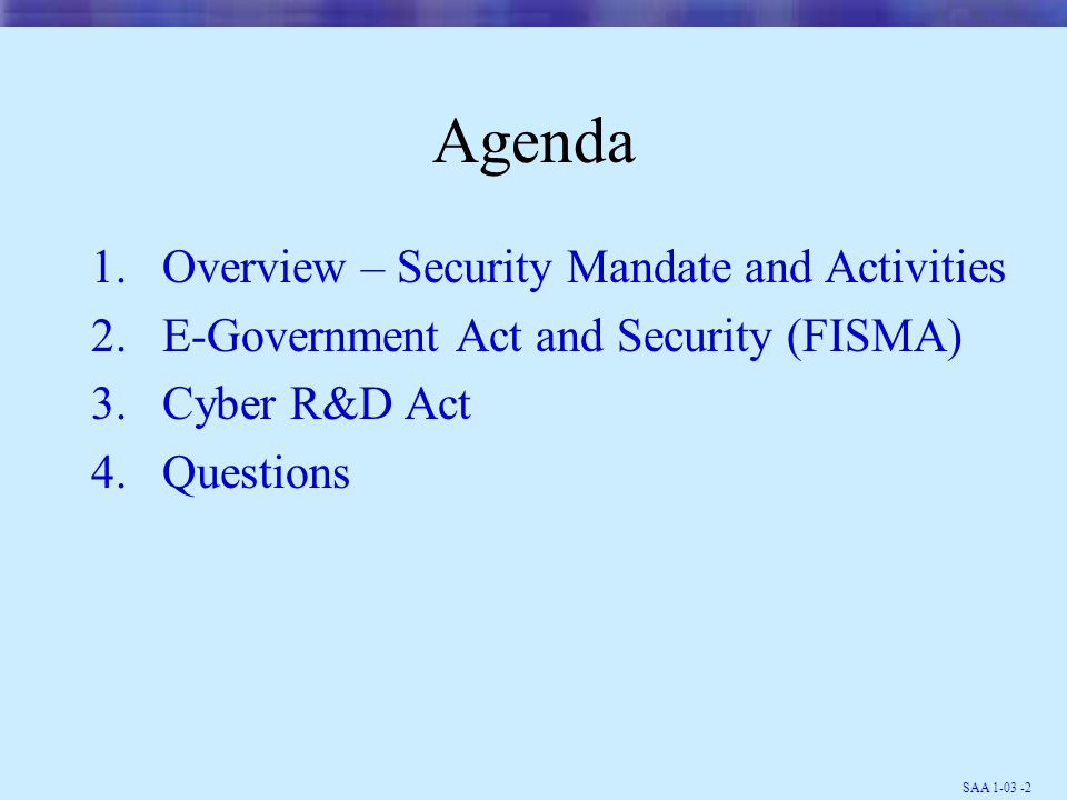 SAA 1-03 -13 Recently Completed NIST Security Guidelines 800-27, Engineering Principles for IT Security 800-28, Mobile Code and Active Content 800-29, A Comparison of the Security Requirements for Cryptographic Modules in FIPS 140- 1 and FIPS 140-2 800-30, Risk Management Guide for Information Technology Systems 800-31, Intrusion Detection Systems 800-32, Intro to Public Key Technology and Federal PKI Infrastructure 800-33, Underlying Technical Models for Information Technology Security 800-34, Contingency Planning Guide for Information Technology System 800-38A, Recommendation for Block Cipher Modes of Operation - Methods and Techniques 800-41, Guidelines on Firewalls and Firewall Policy 800-44, Guidelines on Securing Public Web Servers 800-45, Guidelines on Electronic Mail Security 800-46, Security for Telecommuting and Broadband Communications 800-47, Security Guide for Interconnecting Information Technology Systems 800-51, Use of the Common Vulnerabilities and Exposures (CVE) Vulnerability Naming Scheme Available at http://csrc.nist.gov/publications/nistpubs/index.html