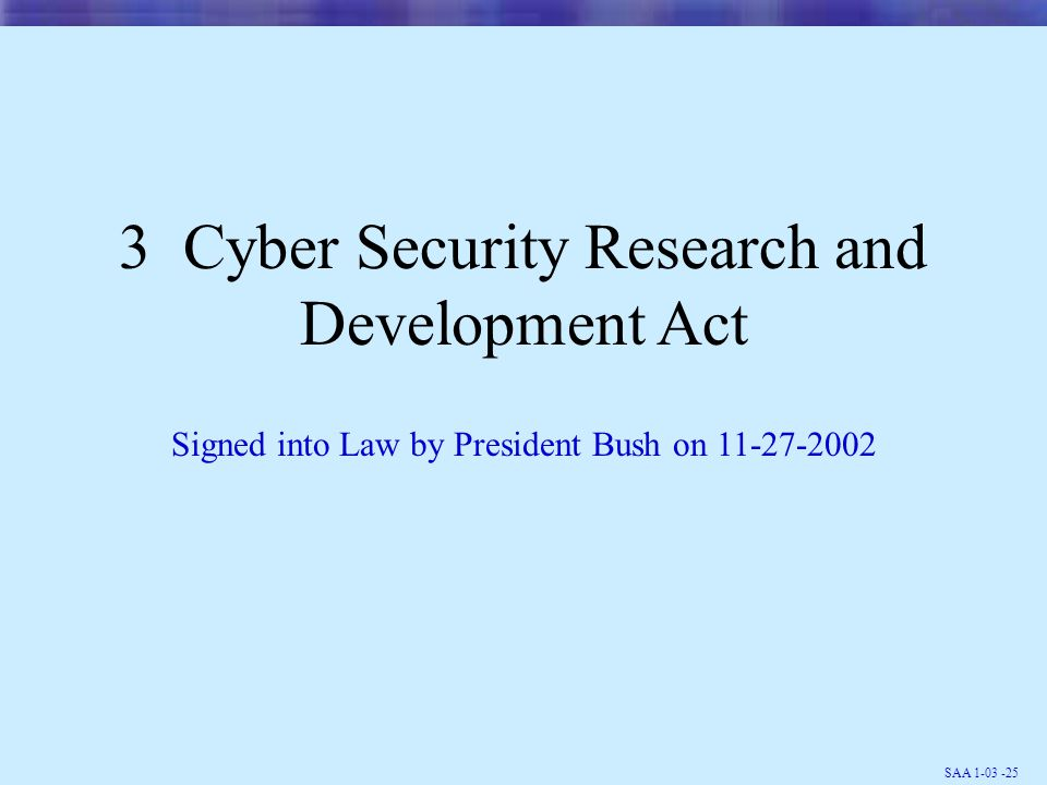 SAA 1-03 -25 3 Cyber Security Research and Development Act Signed into Law by President Bush on 11-27-2002