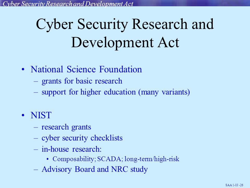 SAA 1-03 -26 Cyber Security Research and Development Act National Science Foundation –grants for basic research –support for higher education (many variants) NIST –research grants –cyber security checklists –in-house research: Composability; SCADA; long-term/high-risk –Advisory Board and NRC study Cyber Security Research and Development Act