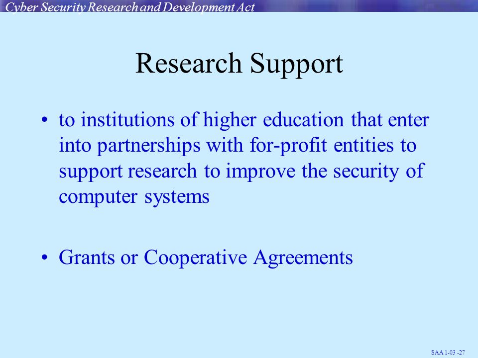 SAA 1-03 -27 Research Support to institutions of higher education that enter into partnerships with for-profit entities to support research to improve the security of computer systems Grants or Cooperative Agreements Cyber Security Research and Development Act