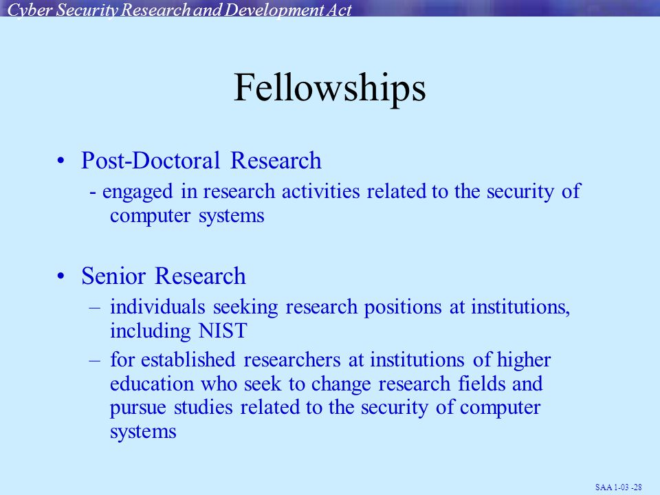 SAA 1-03 -28 Fellowships Post-Doctoral Research - engaged in research activities related to the security of computer systems Senior Research –individuals seeking research positions at institutions, including NIST –for established researchers at institutions of higher education who seek to change research fields and pursue studies related to the security of computer systems Cyber Security Research and Development Act