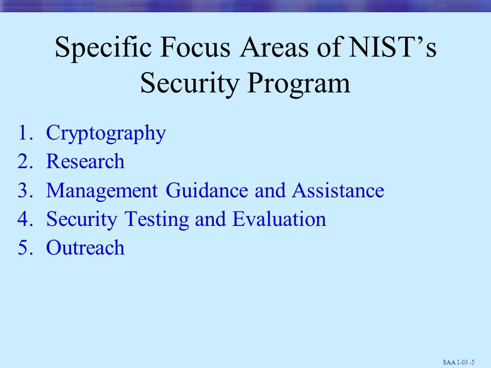 SAA 1-03 -6 Cryptographic Standards and Applications Projects Cryptographic Standards & Guidelines Cryptographic Standards Toolkit Key Management Guidance Public Key Infrastructure & Applications Industry and Federal Security Standards PKI and Client Security Assurance Promoting PKI Deployment Securing PKI Applications Goals Establish secure cryptographic standards for storage and communications & enable cryptographic security services in applications through the development of: PKI, key management protocols and secure application standards Technical Areas Secure encryption, authentication, non-repudiation, key establishment, & random number generation algorithms.