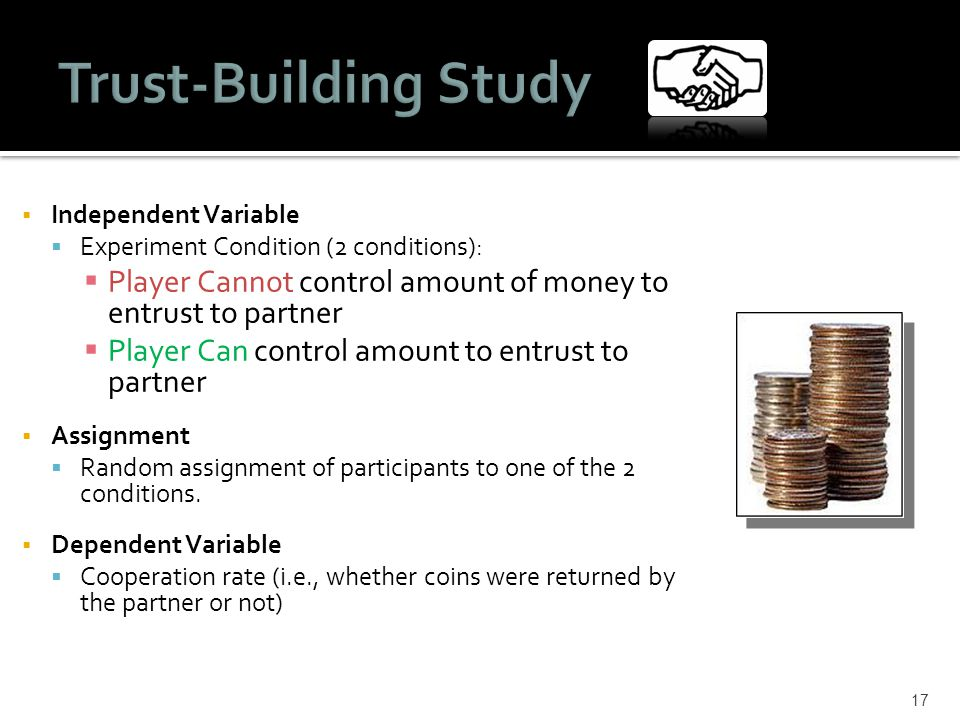 Independent Variable  Experiment Condition (2 conditions):  Player Cannot control amount of money to entrust to partner  Player Can control amount to entrust to partner  Assignment  Random assignment of participants to one of the 2 conditions.