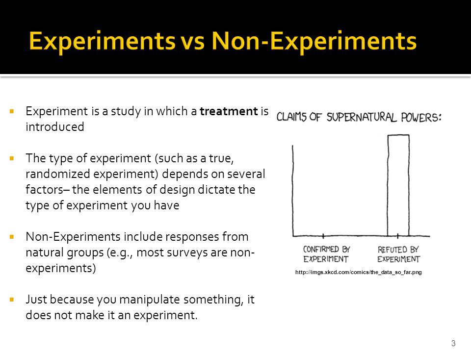  Experiment is a study in which a treatment is introduced  The type of experiment (such as a true, randomized experiment) depends on several factors– the elements of design dictate the type of experiment you have  Non-Experiments include responses from natural groups (e.g., most surveys are non- experiments)  Just because you manipulate something, it does not make it an experiment.